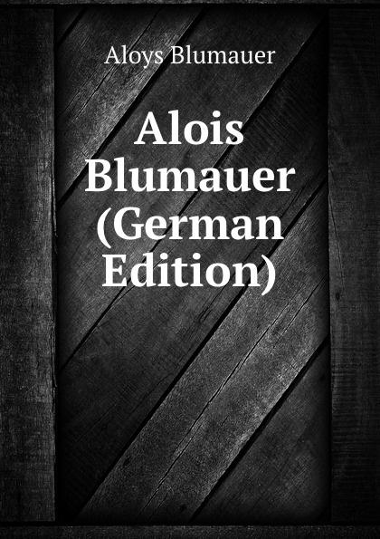 Aloys Blumauer Alois Blumauer (German Edition) alois blumauer gedichte