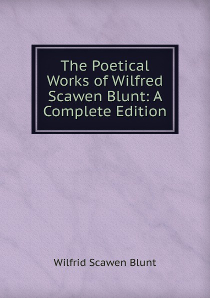 Wilfrid Scawen Blunt The Poetical Works of Wilfred Scawen Blunt: A Complete Edition blunt wilfrid scawen satan absolved a victorian mystery