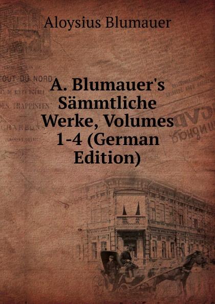 Aloysius Blumauer A. Blumauer.s Sammtliche Werke, Volumes 1-4 (German Edition)