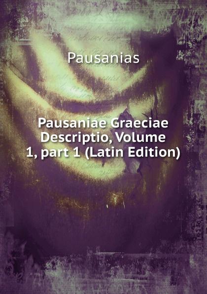 Pausanias Pausaniae Graeciae Descriptio, Volume 1,.part 1 (Latin Edition) immanuel bekker pausaniae de situ graeciae volume 2 french edition