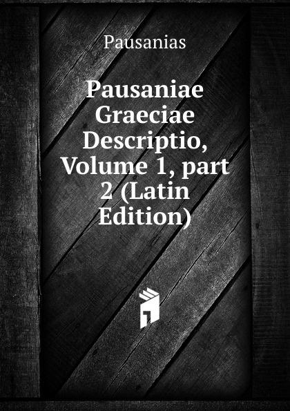 Pausanias Pausaniae Graeciae Descriptio, Volume 1,.part 2 (Latin Edition) immanuel bekker pausaniae de situ graeciae volume 2 french edition