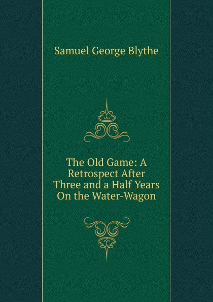 Samuel George Blythe The Old Game: A Retrospect After Three and a Half Years On the Water-Wagon