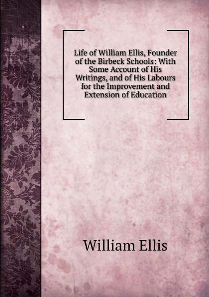 Life of William Ellis, Founder of the Birbeck Schools: With Some Account of His Writings, and of His Labours for the Improvement and Extension of Education