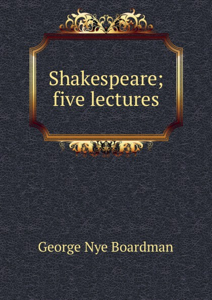 George Nye Boardman Shakespeare; five lectures boardman george nye a history of new england theology