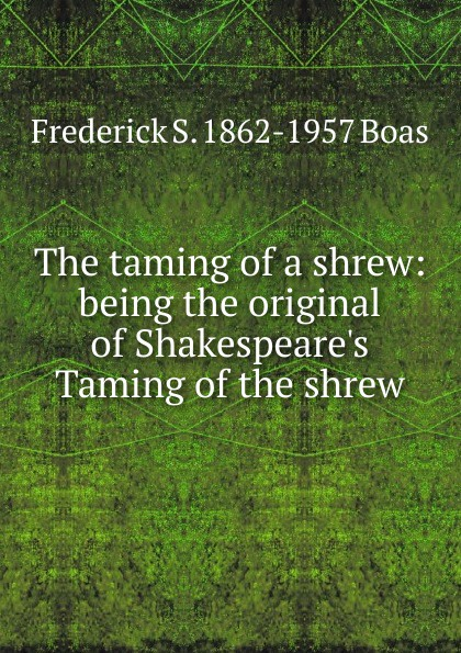Frederick S. 1862-1957 Boas The taming of a shrew: being the original of Shakespeare.s Taming of the shrew shakespeare w the taming of the shrew