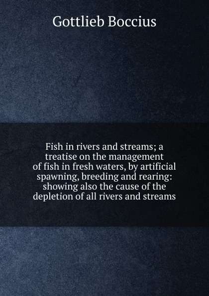 купить Gottlieb Boccius Fish in rivers and streams; a treatise on the management of fish in fresh waters, by artificial spawning, breeding and rearing: showing also the cause of the depletion of all rivers and streams по цене 688 рублей