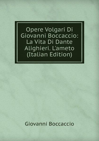 Boccaccio Giovanni Opere Volgari Di Giovanni Boccaccio: La Vita Di Dante Alighieri. L.ameto (Italian Edition) boccaccio giovanni la fiamenta