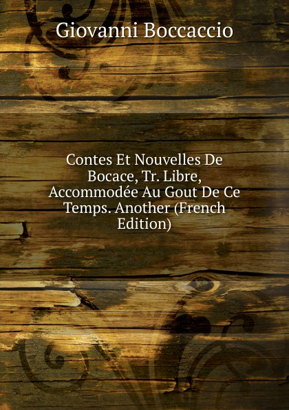 Boccaccio Giovanni Contes Et Nouvelles De Bocace, Tr. Libre, Accommodee Au Gout De Ce Temps. Another (French Edition) jean bocace le decameron de bocace t 9
