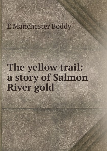 E Manchester Boddy The yellow trail: a story of Salmon River gold