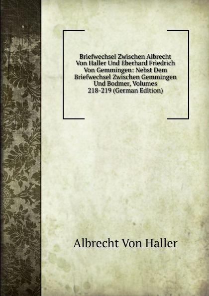 Albrecht von Haller Briefwechsel Zwischen Albrecht Von Haller Und Eberhard Friedrich Von Gemmingen: Nebst Dem Briefwechsel Zwischen Gemmingen Und Bodmer, Volumes 218-219 (German Edition)