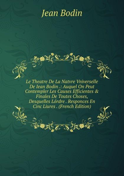 цена на Jean Bodin Le Theatre De La Natvre Vniverselle De Iean Bodin .: Auquel On Peut Contempler Les Causes Efficientes . Finales De Toutes Choses, Desquelles Lordre . Responces En Cinc Liures . (French Edition)