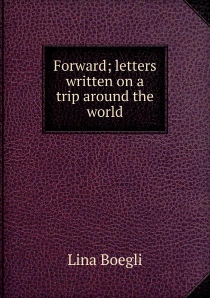 Lina Boegli Forward; letters written on a trip around the world boegli boegli m 80