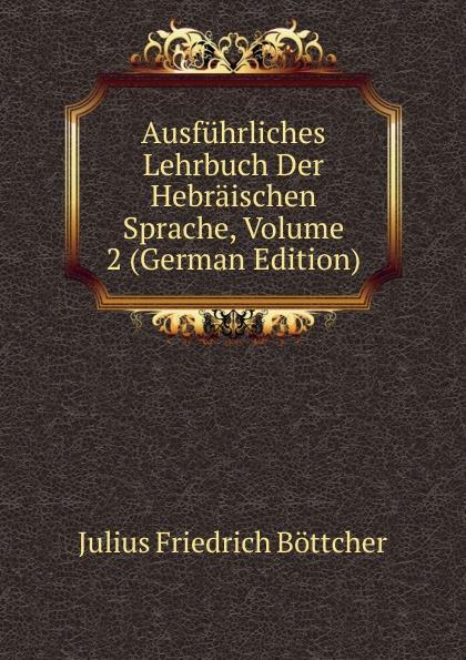 Julius Friedrich Böttcher Ausfuhrliches Lehrbuch Der Hebraischen Sprache, Volume 2 (German Edition) löbe julius glossarium der gothischen sprache german edition