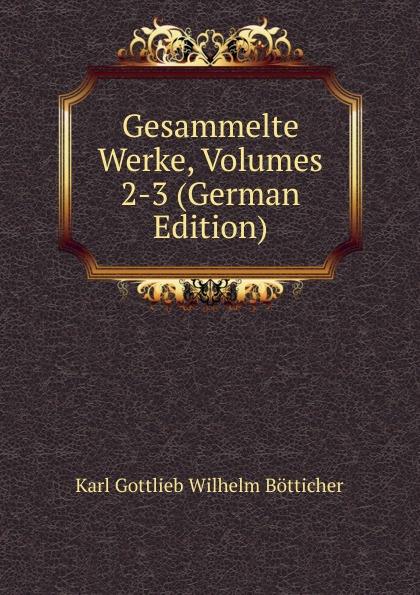 Karl Gottlieb Wilhelm Bötticher Gesammelte Werke, Volumes 2-3 (German Edition) цена и фото