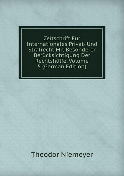 Theodor Niemeyer Zeitschrift Fur Internationales Privat- Und Strafrecht Mit Besonderer Berucksichtigung Der Rechtshulfe, Volume 5 (German Edition) цены