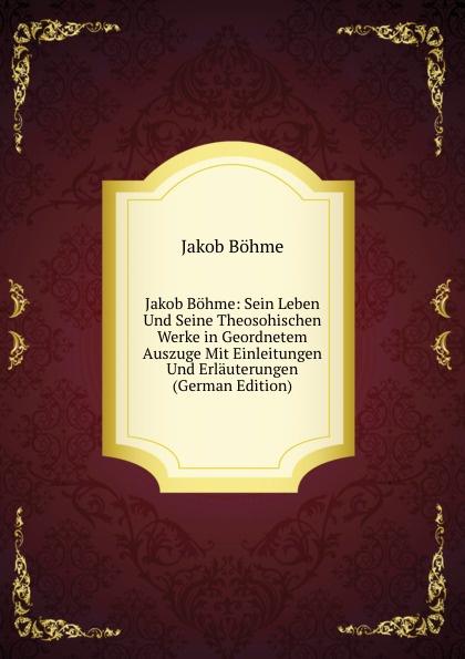 лучшая цена J. Böhme Jakob Bohme: Sein Leben Und Seine Theosohischen Werke in Geordnetem Auszuge Mit Einleitungen Und Erlauterungen (German Edition)