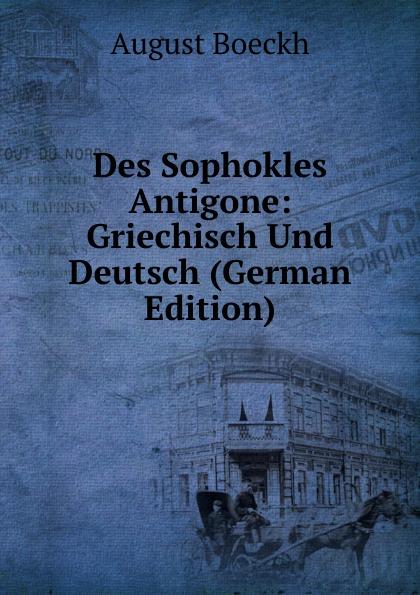 August Boeckh Des Sophokles Antigone: Griechisch Und Deutsch (German Edition) georg rettig gastmahl griechisch und deutsch