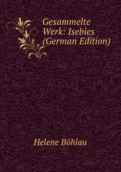 Helene Böhlau Gesammelte Werk: Isebies (German Edition) helene böhlau halbtier roman