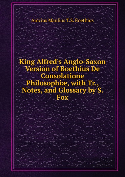 Anicius Manlius T.S. Boethius King Alfred.s Anglo-Saxon Version of Boethius De Consolatione Philosophiae, with Tr., Notes, and Glossary by S. Fox anicius manlius t s boethius anicii manlii severini boethii de consolatione philosophiae libri v recens et prolegomenis instruxit t obbarius italian edition