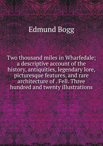 Edmund Bogg Two thousand miles in Wharfedale; a descriptive account of the history, antiquities, legendary lore, picturesque features, and rare architecture of . Fell. Three hundred and twenty illustrations edmund bogg the old kingdom of elmet