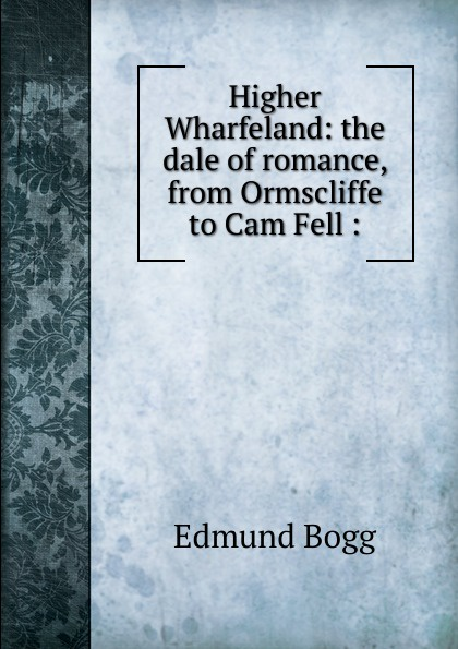 Edmund Bogg Higher Wharfeland: the dale of romance, from Ormscliffe to Cam Fell : edmund bogg the old kingdom of elmet