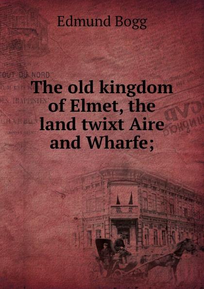 Edmund Bogg The old kingdom of Elmet, the land twixt Aire and Wharfe; edmund bogg the old kingdom of elmet