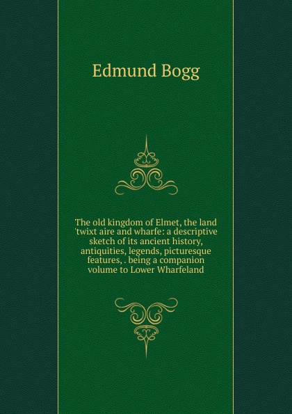 Edmund Bogg The old kingdom of Elmet, the land .twixt aire and wharfe: a descriptive sketch of its ancient history, antiquities, legends, picturesque features, . being a companion volume to Lower Wharfeland edmund bogg the old kingdom of elmet
