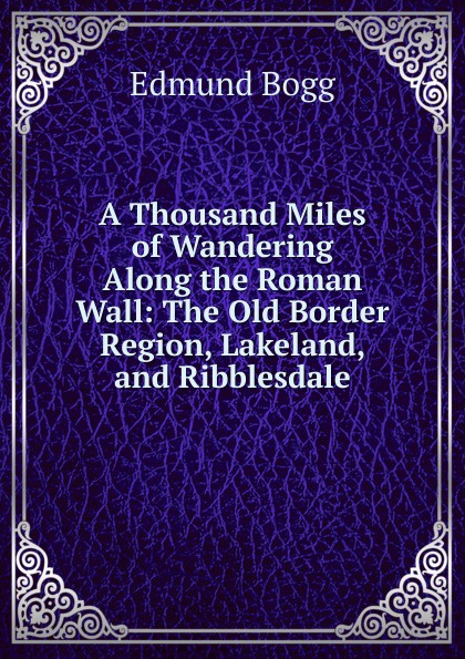 Edmund Bogg A Thousand Miles of Wandering Along the Roman Wall: The Old Border Region, Lakeland, and Ribblesdale edmund bogg the old kingdom of elmet