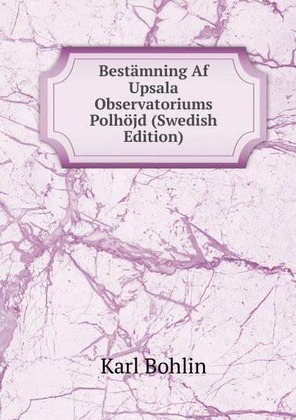 Karl Bohlin Bestamning Af Upsala Observatoriums Polhojd (Swedish Edition) dovertie lars georg balneologiska studier vid upsala vattenkuranstalt swedish edition