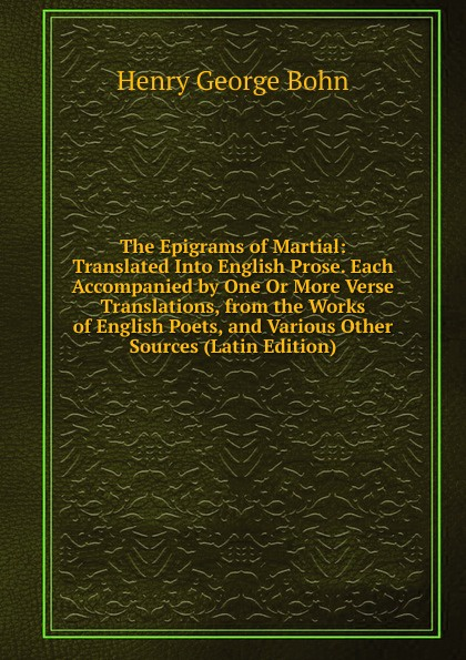 Henry G. Bohn The Epigrams of Martial: Translated Into English Prose. Each Accompanied by One Or More Verse Translations, from the Works of English Poets, and Various Other Sources (Latin Edition) henry g bohn a dictionary of quotations from english and american poets based upon bohn s edition revised corrected and enlarged twelve hundred quotations added from american authors