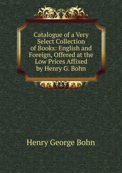 Henry G. Bohn Catalogue of a Very Select Collection of Books: English and Foreign, Offered at the Low Prices Affixed by Henry G. Bohn henry g bohn a dictionary of quotations from english and american poets based upon bohn s edition revised corrected and enlarged twelve hundred quotations added from american authors