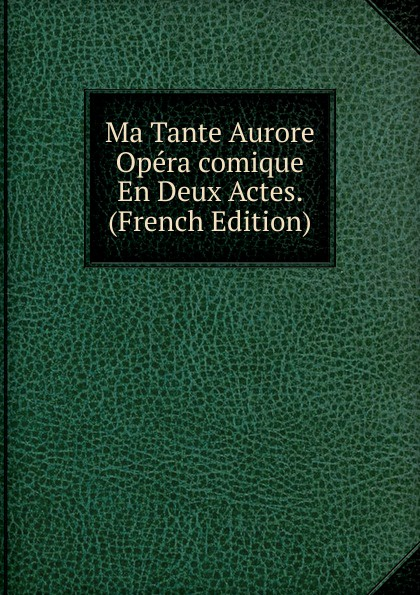 Ma Tante Aurore Opera comique En Deux Actes. (French Edition) adolphe adam le toreador opera comique en deux actes french edition