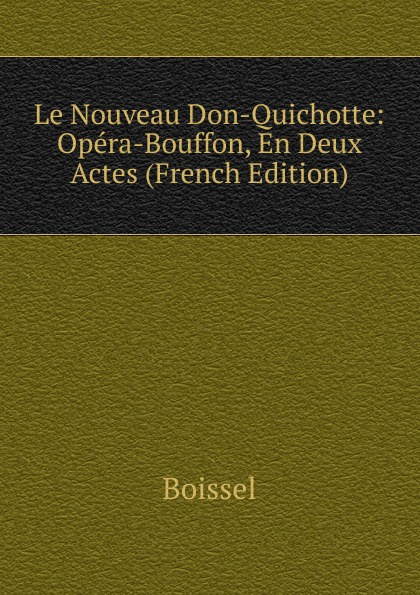 Boissel Le Nouveau Don-Quichotte: Opera-Bouffon, En Deux Actes (French Edition) adolphe adam le toreador ou l accord parfait opera bouffon en deux actes french edition