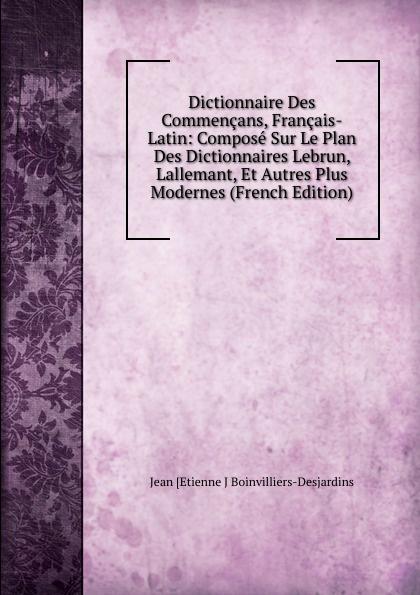 Фото - Jean [Etienne J Boinvilliers-Desjardins Dictionnaire Des Commencans, Francais-Latin: Compose Sur Le Plan Des Dictionnaires Lebrun, Lallemant, Et Autres Plus Modernes (French Edition) jean paul gaultier le male
