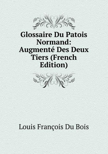 Louis François Du Bois Glossaire Du Patois Normand: Augmente Des Deux Tiers (French Edition) du bois louis françois glossaire du patois normand