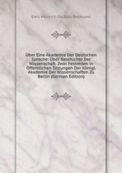 Emil Heinrich Du Bois-Reymond Uber Eine Akademie Der Deutschen Sprache: Uber Geschichte Der Wissenschaft. Zwei Festreden in Offentlichen Sitzungen Der Konigl. Akademie Der Wissenschaften Zu Berlin (German Edition) недорого