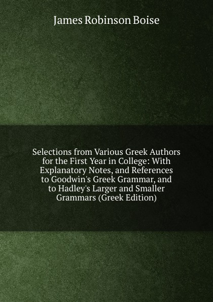 James Robinson Boise Selections from Various Greek Authors for the First Year in College: With Explanatory Notes, and References to Goodwin.s Greek Grammar, and to Hadley.s Larger and Smaller Grammars (Greek Edition) anacreon anacreontics selected and arranged with notes greek edition