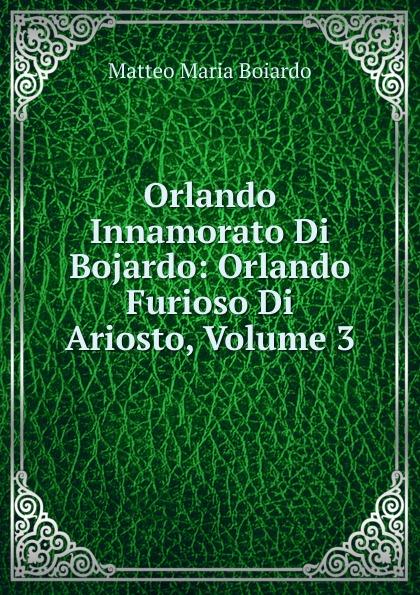 Фото - Matteo Maria Boiardo Orlando Innamorato Di Bojardo: Orlando Furioso Di Ariosto, Volume 3 matteo bojardo orlando innamorato vol 5