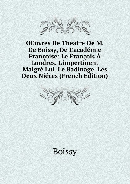 Boissy OEuvres De Theatre M. Boissy, L.academie Francoise: Le Francois A Londres. L.impertinent Malgre Lui. Badinage. Les Deux Nieces (French Edition)