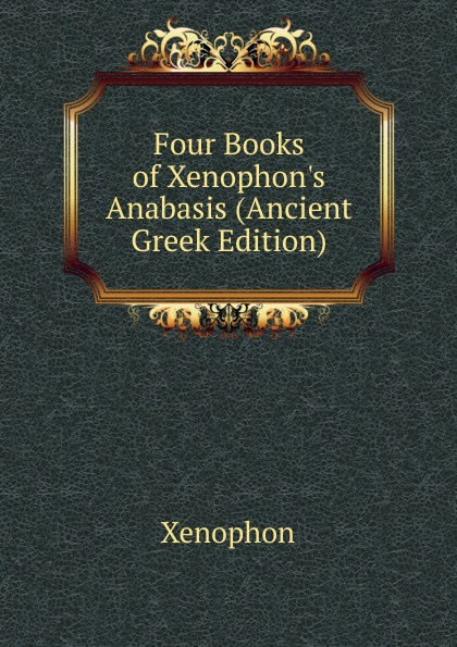 Xenophon Four Books of Xenophon.s Anabasis (Ancient Greek Edition) xenophon xenophntos kyrou anabasis romanized form ancient greek edition
