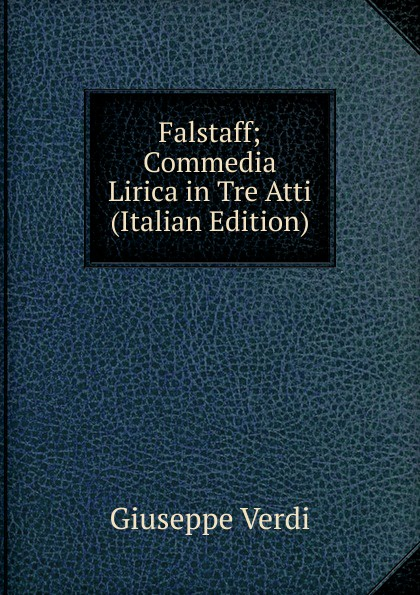 Giuseppe Verdi Falstaff; Commedia Lirica in Tre Atti (Italian Edition) giuseppe verdi falstaff