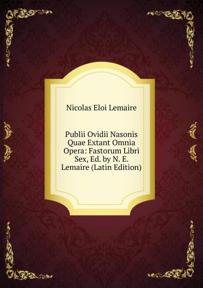 Nicolas Eloi Lemaire Publii Ovidii Nasonis Quae Extant Omnia Opera: Fastorum Libri Sex, Ed. by N. E. Lemaire (Latin Edition) alan alani prioris cantuariensis postea abbatis tewkesberiensis scripta quae extant latin edition