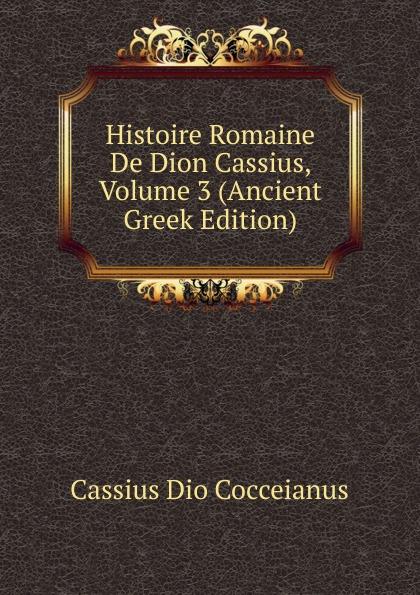 Cassius Dio Cocceianus Histoire Romaine De Dion Cassius, Volume 3 (Ancient Greek Edition) цена