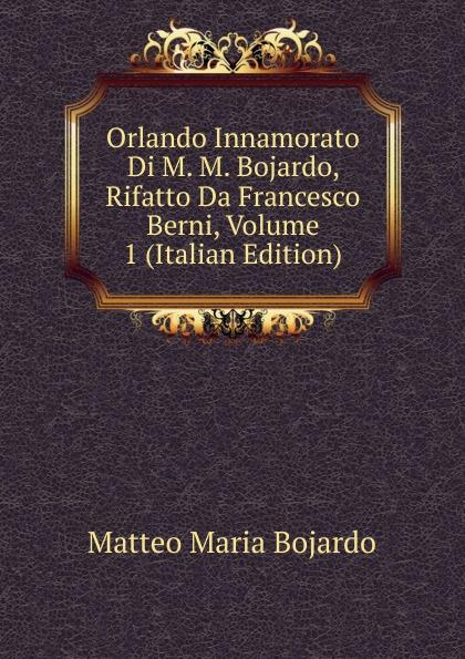 Фото - Matteo Maria Bojardo Orlando Innamorato Di M. M. Bojardo, Rifatto Da Francesco Berni, Volume 1 (Italian Edition) matteo bojardo orlando innamorato vol 5