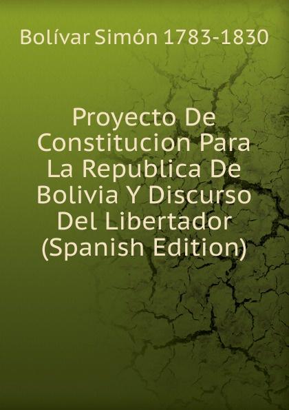 Bolívar Simón 1783-1830 Proyecto De Constitucion Para La Republica De Bolivia Y Discurso Del Libertador (Spanish Edition) bolívar simón 1783 1830 proyecto de constitucion para la republica de bolivia y discurso del libertador spanish edition