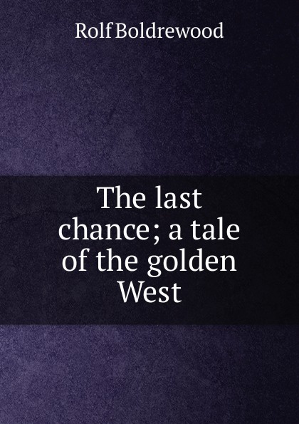 Boldrewood Rolf The last chance; a tale of the golden West