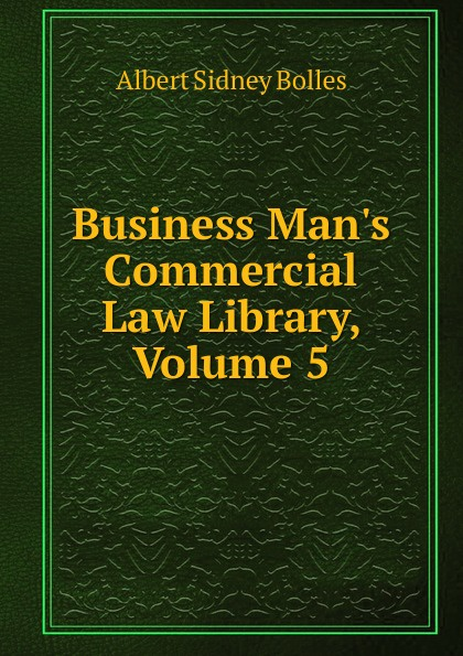 Bolles Albert Sidney Business Man.s Commercial Law Library, Volume 5