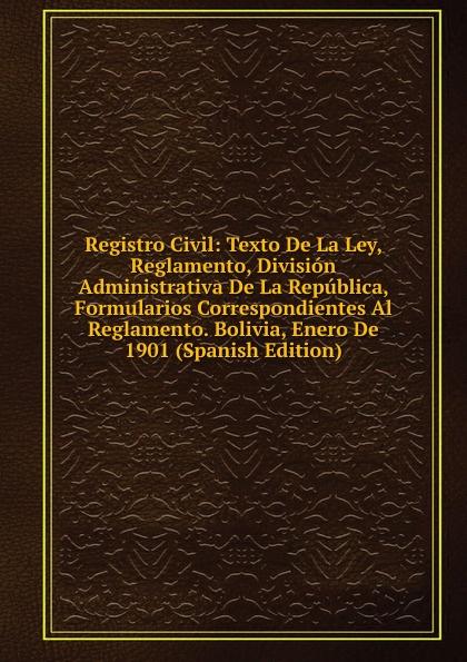 Registro Civil: Texto De La Ley, Reglamento, Division Administrativa De La Republica, Formularios Correspondientes Al Reglamento. Bolivia, Enero De 1901 (Spanish Edition) все цены