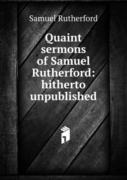 Samuel Rutherford Quaint sermons of Samuel Rutherford: hitherto unpublished samuel rutherford conversations with a dying man