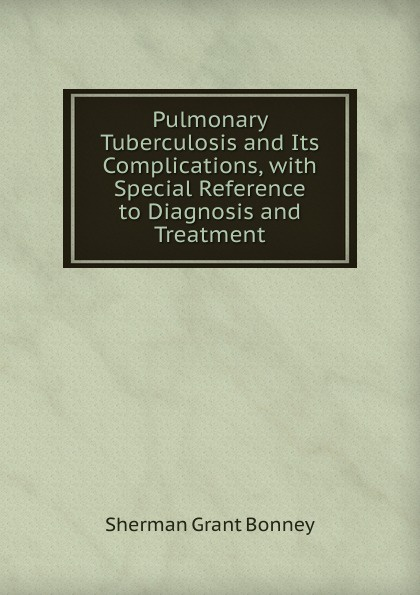Sherman Grant Bonney Pulmonary Tuberculosis and Its Complications, with Special Reference to Diagnosis and Treatment недорго, оригинальная цена